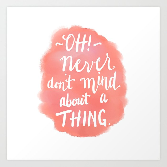 Don't Mind About A Thing Art Print