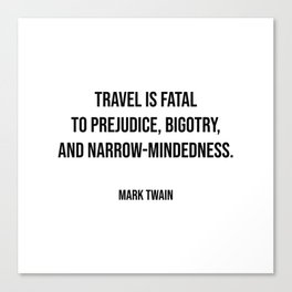 Travel quotes - Travel is fatal to prejudice, bigotry, and narrow-mindedness - Mark Twain Canvas Print