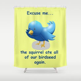 Excuse me....the squirrel ate all of our birdseed again. Shower Curtain