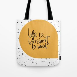 Life is too short to wait Tote Bag