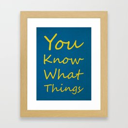 You Know What Things Framed Art Print