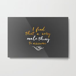 """""""I find that a very male thing to assume"""" Metal Print"""
