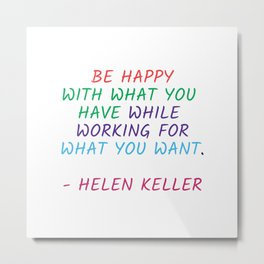 BE HAPPY WITH WHAT YOU HAVE WHILE WORKING FOR WHAT YOU WANT - HELEN KELLER Metal Print
