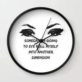 Someday I'm Going to Eye Roll Myself into Another Dimension Wall Clock