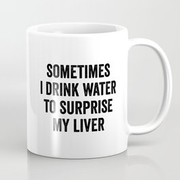 Sometimes I Drink Water To Surprise My Liver Coffee Mug