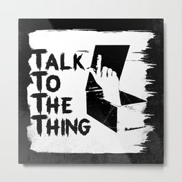 talk to the thing Metal Print