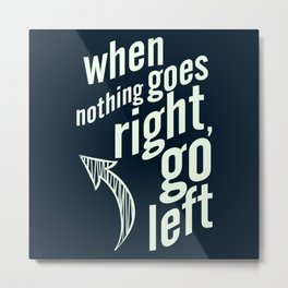 When nothing goes right, go left, inspiration, motivation quote, typography, life, humor, fun, love Metal Print