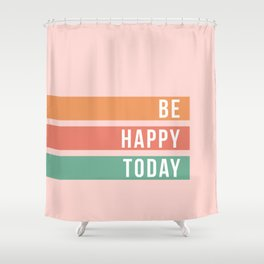 Be Happy Today Shower Curtain