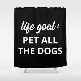 Life Goal: Pet All The Dogs Shower Curtain