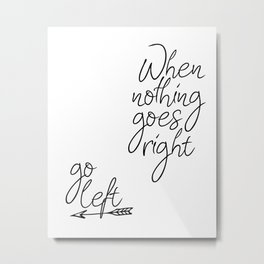 Typography Poster, When Nothing Goes Right Go Left, Black And White, Typography Metal Print