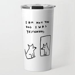 I am not the dog I was yesterday. Travel Mug