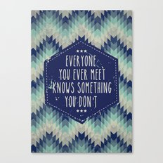 Everyone you ever meet knows something you don't Canvas Print