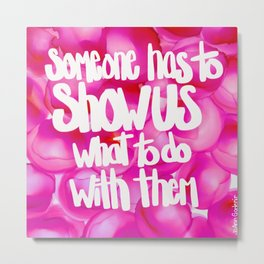 someone has to show us what to do with them, Part 2 Metal Print