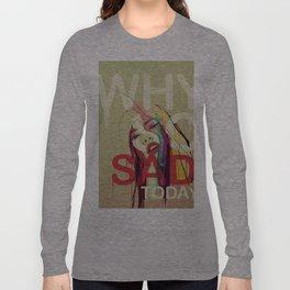 Why So Sad Today ? Long Sleeve T-shirt