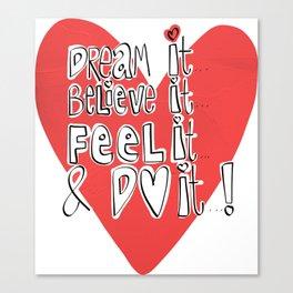 Dream it..believe it...feel it and DO IT!  Canvas Print