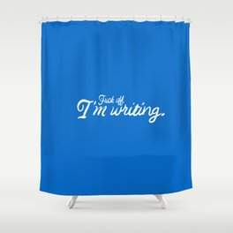 Fuck off. I'm writing. (Still love you though.) Shower Curtain
