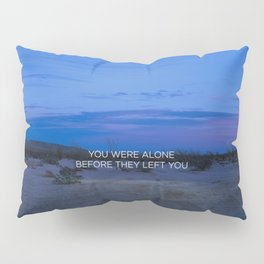 You Were Alone Before They Left You II Pillow Sham