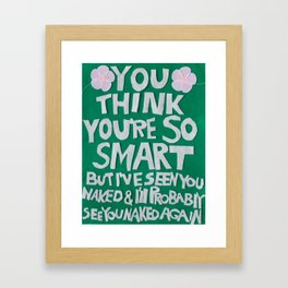 """""""You think you're so smart but I've seen you naked and I'll probably see you naked again."""" Framed Art Print"""