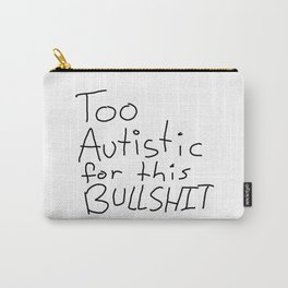 Too Autistic for this Bullsh*t Carry-All Pouch