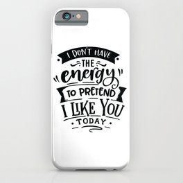 I don't have the energy to pretend I like you today - Funny hand drawn quotes illustration. Funny humor. Life sayings. iPhone Case