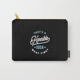 That's A Horrible Idea. What Time? Sarcastic Gift Carry-All Pouch