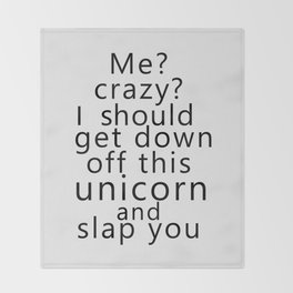 Me? Crazy? I should get down off this unicorn and slap you Throw Blanket
