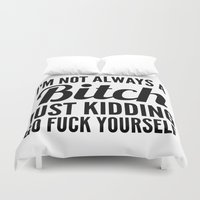 sayings Duvet Covers featuring I'M NOT ALWAYS A BITCH JUST KIDDING GO FUCK YOURSELF by CreativeAngel