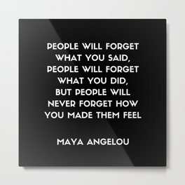 Maya Angelou Inspirational Quote - People will never forget how you made them feel Metal Print