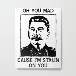 Oh you Mad/Stalin' on you! Metal Print