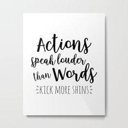 Actions speak louder than words, kick more shins Metal Print