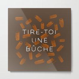 TIRE-TOI UNE BUCHE Metal Print