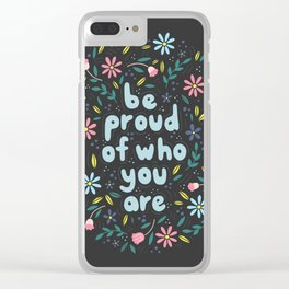 BE PROUD OF WHO YOU ARE - Motivational quotes hand drawn illustration with flowers on dark backgroun Clear iPhone Case