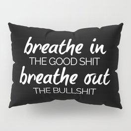 Breathe In The Good Sh*t Funny Quote Pillow Sham