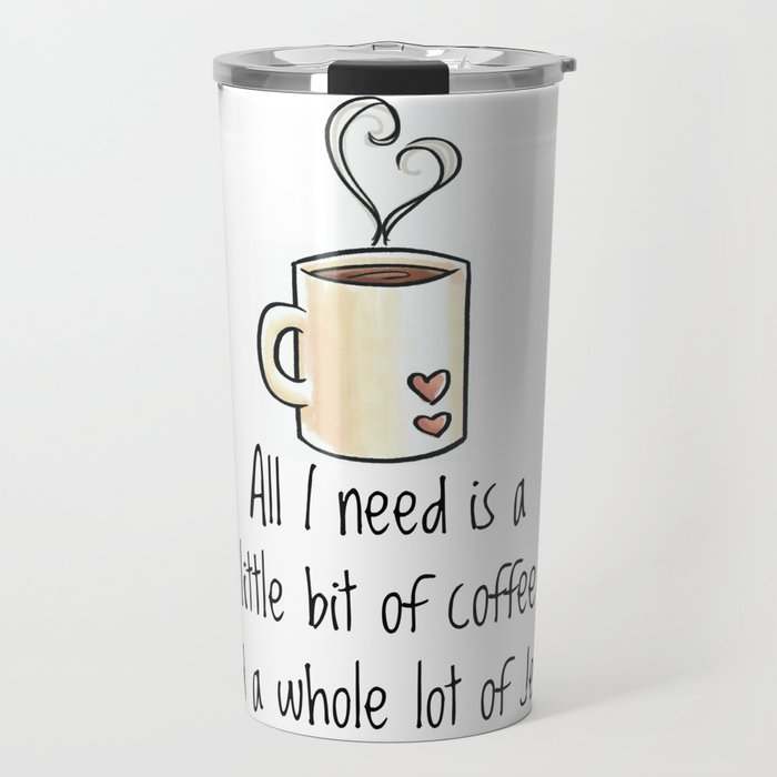 All I Need Is A Little Bit Of Coffee And Whole Lot Travel Mug By Womanoflecharacter
