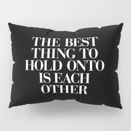 The Best Thing to Hold Onto is Each Other black-white typography poster bedroom home wall decor Pillow Sham