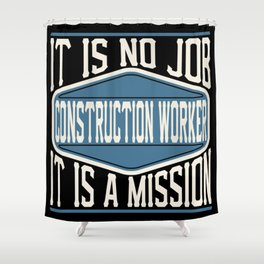 Construction Worker  - It Is No Job, It Is A Mission Shower Curtain