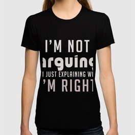 I'm not Arguing I'm just Explaining why I'm right! T-shirt
