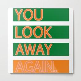 YOU LOOK AWAY AGAIN. Metal Print