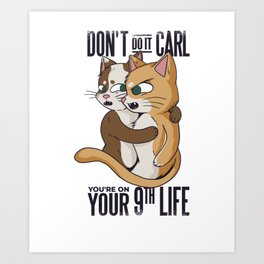 Don't Do It Carl You're on your 9th Life Cat Meme funny print Art Print