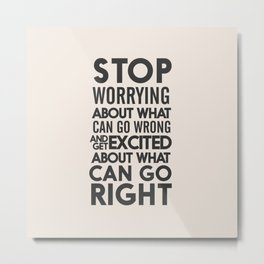 Stop worrying about what can go wrong, get excited about can go right, believe, life, future Metal Print