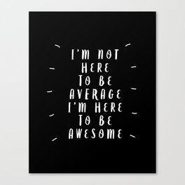I'm Not Here to Be Average I'm Here to Be Awesome black-white typography design home wall decor Canvas Print