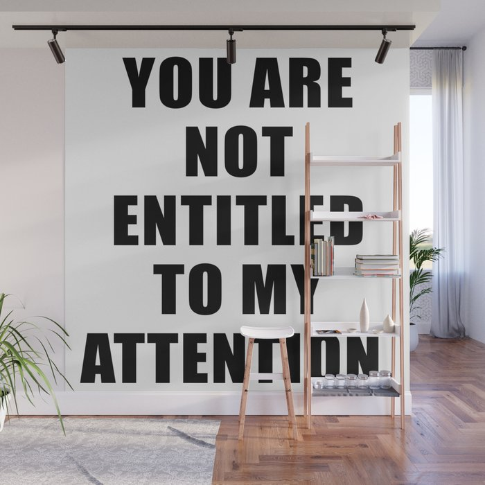 YOU ARE NOT ENTITLED TO MY ATTENTION. Wall Mural