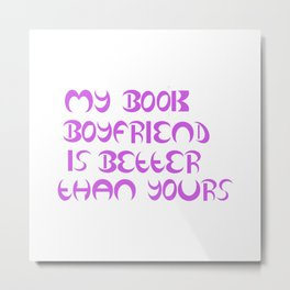 My Book Boyfriend Is Better Than Yours Metal Print