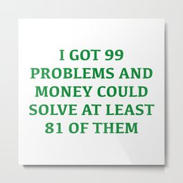 I Got 99 Problems And Money Metal Print