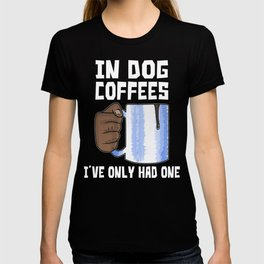 In Dog Coffees I've Only Had One T-shirt
