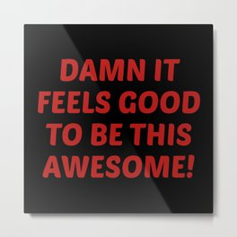 Damn It Feels Good To Be This Awesome! Metal Print