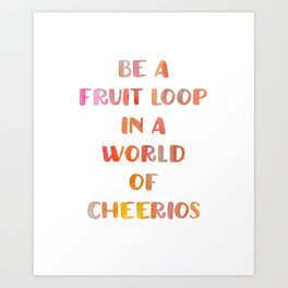 Be a Fruitloop in a World of Cheerios Art Print