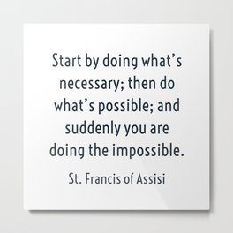 Start by doing what's necessary; then do what's possible; and suddenly you are doing the impossible. Metal Print