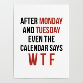 After Monday and Tuesday Even The Calendar Says WTF Poster