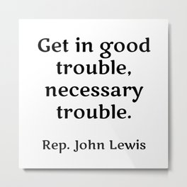 Rep. John Lewis - Get in good trouble, necessary trouble. famous quotes Metal Print
